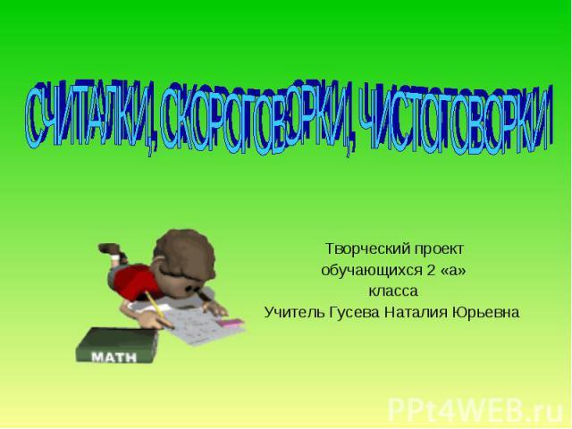 Считалки, скороговорки, чистоговорки Творческий проект обучающихся 2 «а» класса Учитель Гусева Наталия Юрьевна