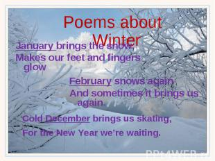 Poems about Winter January brings the snow, Makes our feet and fingers glow Febr