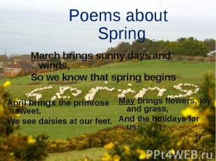 Poems about Spring March brings sunny days and winds, So we know that spring beg