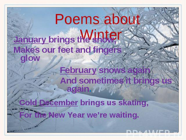 Poems about Winter January brings the snow, Makes our feet and fingers glow February snows again And sometimes it brings us again. Cold December brings us skating, For the New Year we're waiting.