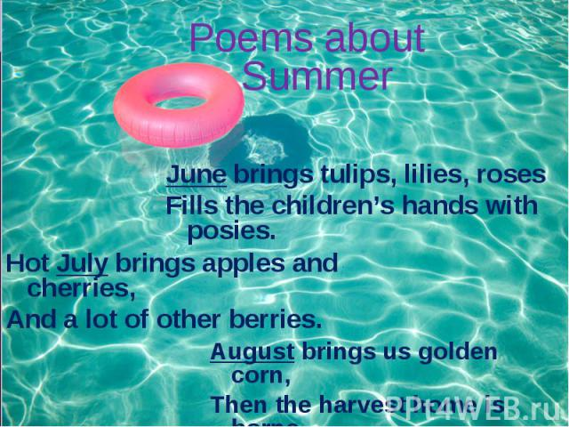 Poems about Summer June brings tulips, lilies, roses Fills the children's hands with posies. Hot July brings apples and cherries, And a lot of other berries. August brings us golden corn, Then the harvest home is borne