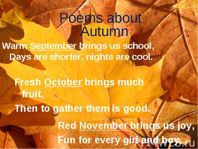 Poems about Autumn Warm September brings us school, Days are shorter, nights are cool. Fresh October brings much fruit, Then to gather them is good. Red November brings us joy, Fun for every girl and boy.