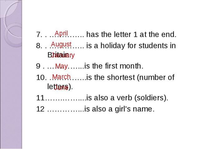 7. . ………….. has the letter 1 at the end. 8. . ………….. is a holiday for students in Britain. 9 . …………...is the first month. 10. ….………..is the shortest (number of letters). 11…….……....is also a verb (soldiers). 12 …………...is also a girl's name.