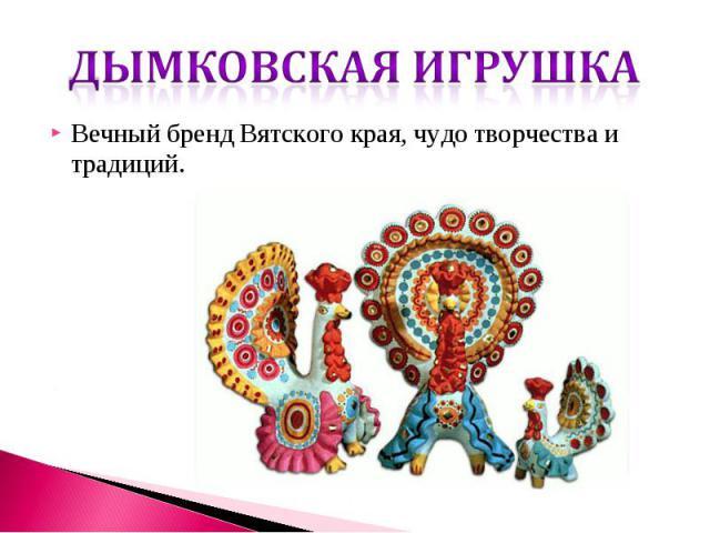 Вечный бренд Вятского края, чудо творчества и традиций.