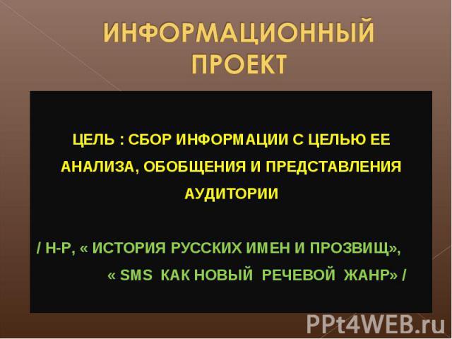ИНФОРМАЦИОННЫЙ ПРОЕКТ ЦЕЛЬ : СБОР ИНФОРМАЦИИ С ЦЕЛЬЮ ЕЕ АНАЛИЗА, ОБОБЩЕНИЯ И ПРЕДСТАВЛЕНИЯ АУДИТОРИИ / Н-Р, « ИСТОРИЯ РУССКИХ ИМЕН И ПРОЗВИЩ», « SMS КАК НОВЫЙ РЕЧЕВОЙ ЖАНР» /