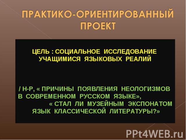 ПРАКТИКО-ОРИЕНТИРОВАННЫЙ ПРОЕКТ ЦЕЛЬ : СОЦИАЛЬНОЕ ИССЛЕДОВАНИЕ УЧАЩИМИСЯ ЯЗЫКОВЫХ РЕАЛИЙ / Н-Р, « ПРИЧИНЫ ПОЯВЛЕНИЯ НЕОЛОГИЗМОВ В СОВРЕМЕННОМ РУССКОМ ЯЗЫКЕ», « СТАЛ ЛИ МУЗЕЙНЫМ ЭКСПОНАТОМ ЯЗЫК КЛАССИЧЕСКОЙ ЛИТЕРАТУРЫ?»