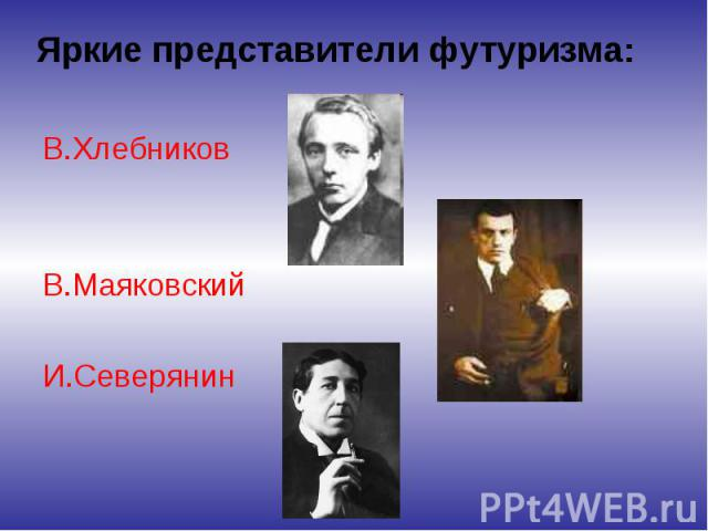 Яркие представители футуризма: В.Хлебников В.Маяковский И.Северянин