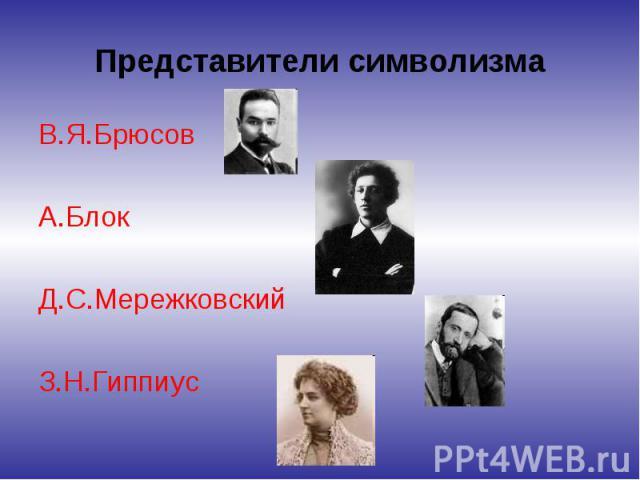 Представители символизма В.Я.Брюсов А.Блок Д.С.Мережковский З.Н.Гиппиус