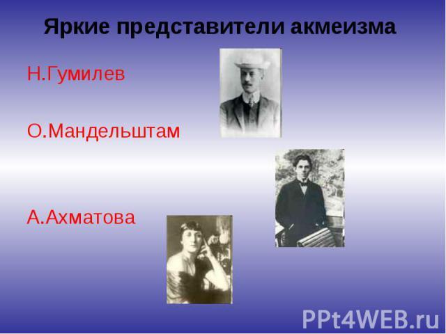 Яркие представители акмеизма Н.Гумилев О.Мандельштам А.Ахматова