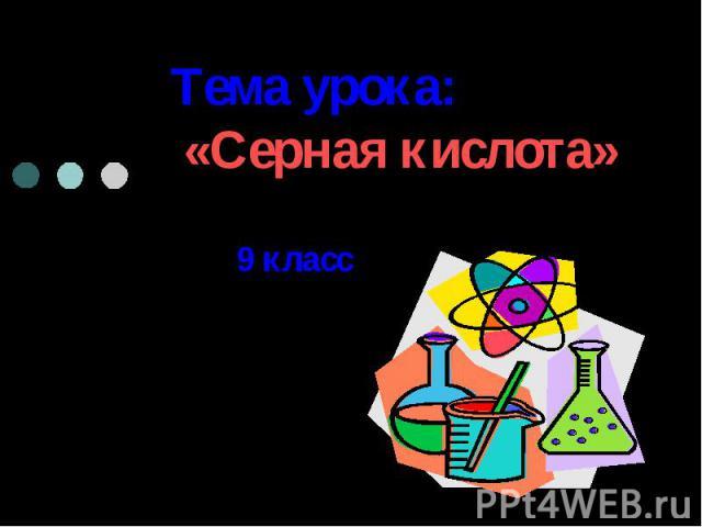 Тема урока: «Серная кислота» 9 класс