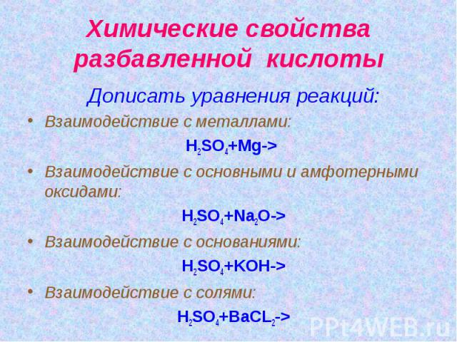Химические свойства разбавленной кислоты Дописать уравнения реакций: Взаимодействие с металлами: H2SO4+Mg-> Взаимодействие с основными и амфотерными оксидами: H2SO4+Na2O-> Взаимодействие с основаниями: H2SO4+KOH-> Взаимодействие с солями: H2SO4+BaCL2->