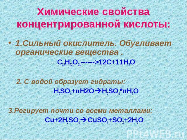 Химические свойства концентрированной кислоты: 1.Сильный окислитель. Обугливает органические вещества . С12Н22О11------>12С+11Н2О 2. С водой образует гидраты: H2SO4+nH2O H2SO4*nH2O 3.Регирует почти со всеми металлами: Cu+2H2SO4 CuSO4+SO2+2H2O