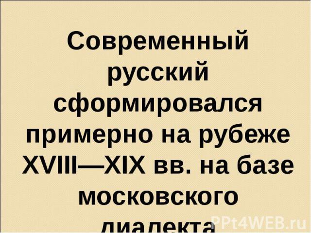 Современный русский сформировался примерно на рубеже XVIII—XIX вв. на базе московского диалекта