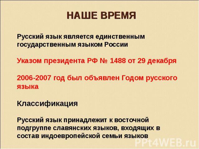 Русский язык является единственным государственным языком России Указом президента РФ № 1488 от 29 декабря 2006-2007 год был объявлен Годом русского языка Классификация  Русский язык принадлежит к восточной подгруппе славянских языков, входящих в с…