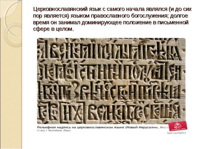 Церковнославянский язык с самого начала являлся (и до сих пор является) языком православного богослужения; долгое время он занимал доминирующее положение в письменной сфере в целом.