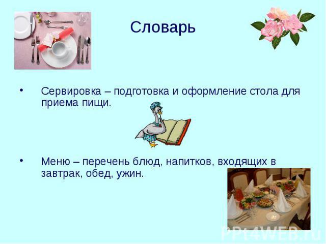 Словарь Сервировка – подготовка и оформление стола для приема пищи. Меню – перечень блюд, напитков, входящих в завтрак, обед, ужин.