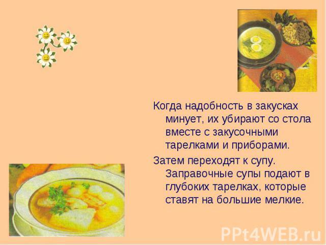 Когда надобность в закусках минует, их убирают со стола вместе с закусочными тарелками и приборами. Затем переходят к супу. Заправочные супы подают в глубоких тарелках, которые ставят на большие мелкие.