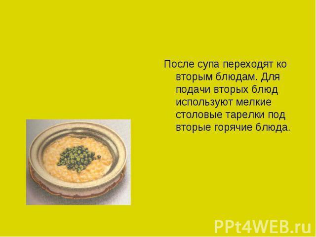 После супа переходят ко вторым блюдам. Для подачи вторых блюд используют мелкие столовые тарелки под вторые горячие блюда.