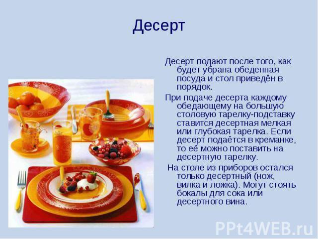 Десерт Десерт подают после того, как будет убрана обеденная посуда и стол приведён в порядок. При подаче десерта каждому обедающему на большую столовую тарелку-подставку ставится десертная мелкая или глубокая тарелка. Если десерт подаётся в креманке…
