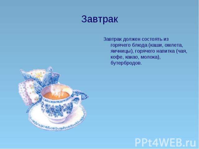 Завтрак Завтрак должен состоять из горячего блюда (каши, омлета, яичницы), горячего напитка (чая, кофе, какао, молока), бутербродов.