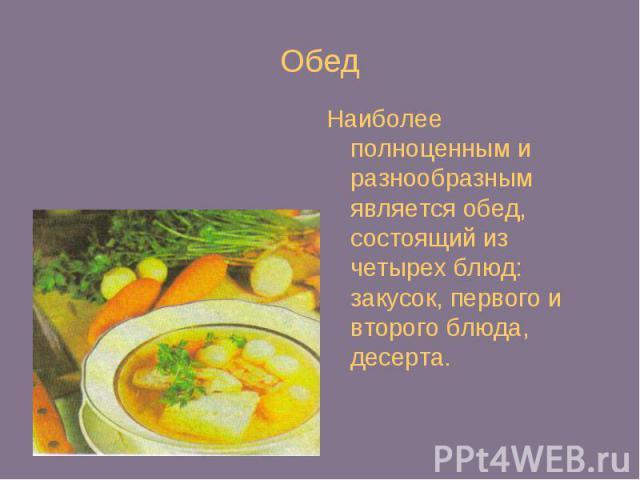 Обед Наиболее полноценным и разнообразным является обед, состоящий из четырех блюд: закусок, первого и второго блюда, десерта.