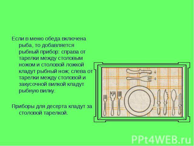 Если в меню обеда включена рыба, то добавляется рыбный прибор: справа от тарелки между столовым ножом и столовой ложкой кладут рыбный нож; слева от тарелки между столовой и закусочной вилкой кладут рыбную вилку. Приборы для десерта кладут за столово…