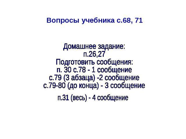 Вопросы учебника с.68, 71 Домашнее задание: п.26,27 Подготовить сообщения: п. 30 с.78 - 1 сообщение с.79 (3 абзаца) -2 сообщение с.79-80 (до конца) - 3 сообщение п.31 (весь) - 4 сообщение