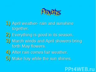 Proverbs: April weather- rain and sunshine together. Everything is good in its s