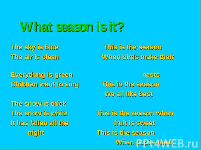 What season is it? The sky is blue This is the season The air is clean When birds make their Everything is green nests Children want to sing This is the season We all like best The snow is thick The snow is white This is the season when It has falle…