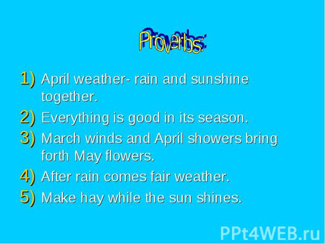 Proverbs: April weather- rain and sunshine together. Everything is good in its season. March winds and April showers bring forth May flowers. After rain comes fair weather. Make hay while the sun shines.