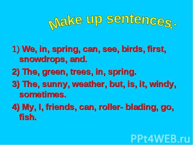 Make up sentences: 1) We, in, spring, can, see, birds, first, snowdrops, and. 2) The, green, trees, in, spring. 3) The, sunny, weather, but, is, it, windy, sometimes. 4) My, I, friends, can, roller- blading, go, fish.