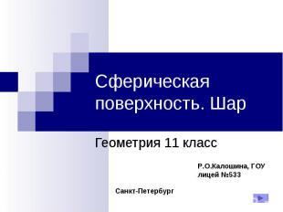 Сферическая поверхность. Шар Геометрия 11 класс Р.О.Калошина, ГОУ лицей №533 Сан