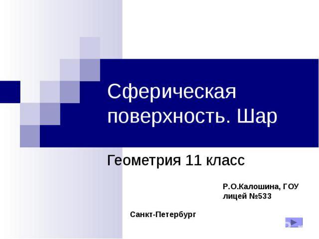 Сферическая поверхность. Шар Геометрия 11 класс Р.О.Калошина, ГОУ лицей №533 Санкт-Петербург