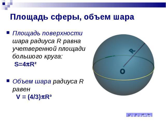 Площадь сферы, объем шара Площадь поверхности шара радиуса R равна учетверенной площади большого круга: S=4pR² Объем шара радиуса R равен V = (4/3)pR³
