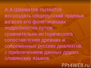 А.А.Шахматов пытается воссоздать общерусский праязык во всех его фонетических по