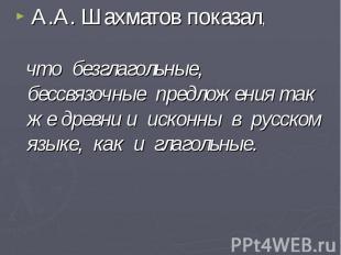А.А. Шахматов показал, что безглагольные, бессвязочные предложения так же древни