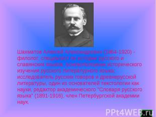 Шахматов Алексей Александрович (1864-1920) - филолог, специалист по истории русс