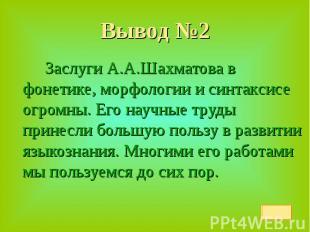 Вывод №2 Заслуги А.А.Шахматова в фонетике, морфологии и синтаксисе огромны. Его