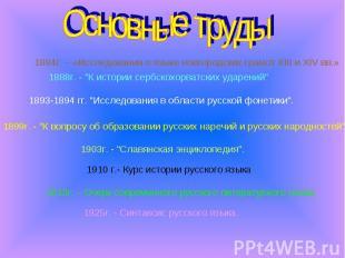 Основные труды 1884г. – «Исследования о языке новгородских грамот XIII и XIV вв.
