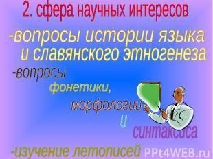 2. сфера научных интересов -вопросы истории языка и славянского этногенеза -изуч