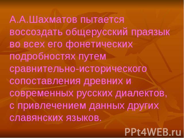 А.А.Шахматов пытается воссоздать общерусский праязык во всех его фонетических подробностях путем сравнительно-исторического сопоставления древних и современных русских диалектов, с привлечением данных других славянских языков.