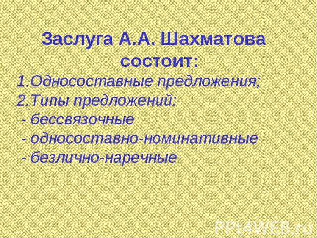 Заслуга А.А. Шахматова состоит: Односоставные предложения; Типы предложений: - бессвязочные - односоставно-номинативные - безлично-наречные