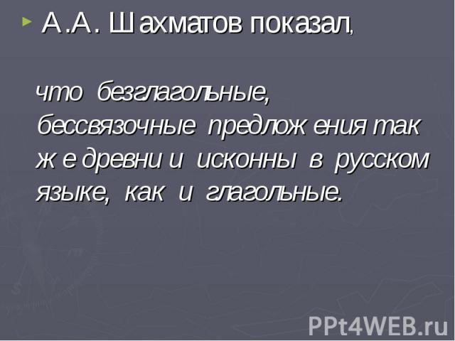 А.А. Шахматов показал, что безглагольные, бессвязочные предложения так же древни и исконны в русском языке, как и глагольные.