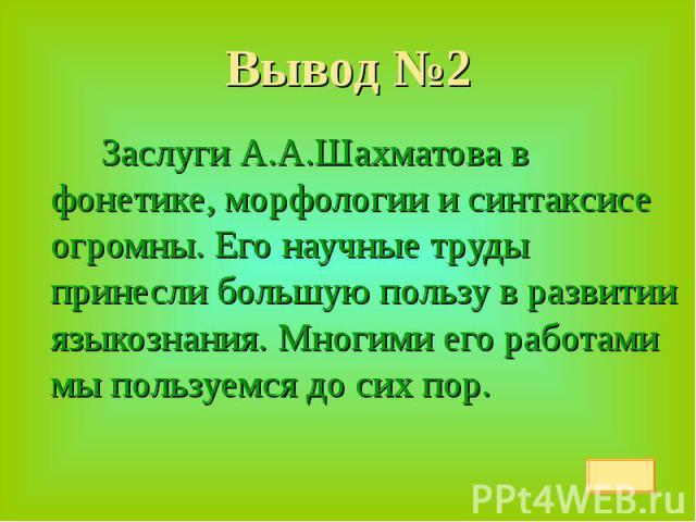Вывод №2 Заслуги А.А.Шахматова в фонетике, морфологии и синтаксисе огромны. Его научные труды принесли большую пользу в развитии языкознания. Многими его работами мы пользуемся до сих пор.
