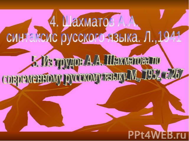 4. Шахматов А.А. синтаксис русского языка. Л.,1941 5. Из трудов А.А. Шахматова по современному русскому языку.М., 1952, с.267