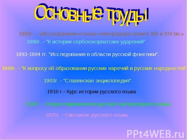 Основные труды 1884г. – «Исследования о языке новгородских грамот XIII и XIV вв.» 1888г. -