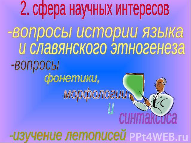 2. сфера научных интересов -вопросы истории языка и славянского этногенеза -изучение летописей