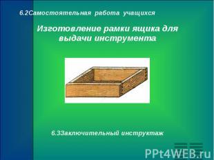 6.2Самостоятельная работа учащихся Изготовление рамки ящика для выдачи инструмен