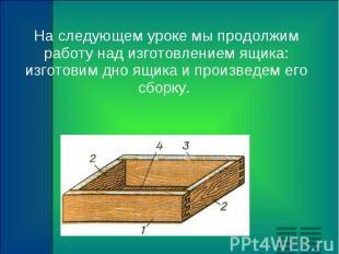 На следующем уроке мы продолжим работу над изготовлением ящика: изготовим дно ящ
