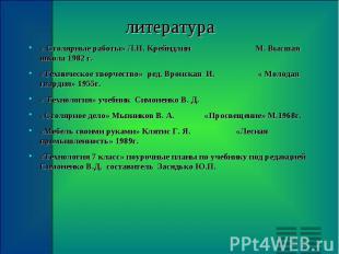 литература « Столярные работы» Л.Н. Крейндлин М. Высшая школа 1982 г. «Техническ